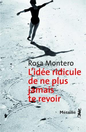 Rosa Montero - L'Idée ridicule de ne plus jamais te revoir